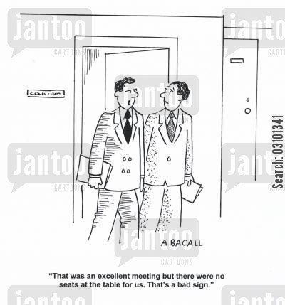 subtle cartoon humor: 'That was an excellent meeting but there were no seats at the table for us. That's a bad sign.'