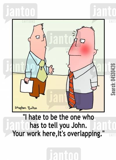 overlap cartoon humor: 'I hate to be the one who has to tell you John. Your work here, it's overlapping.'