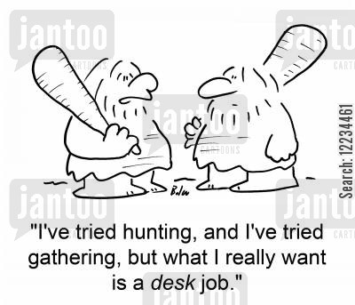 hunter gather cartoon humor: 'I've tried hunting, and I've tried gathering, but what I really want is a desk job.'