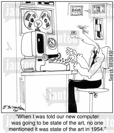 sate of the art cartoon humor: 'When I was told our new computer was going to be state of the art, no one mentioned it was state of the art in 1954.'