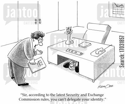 greedy cartoon humor: 'Sir, according to the latest Security and Exchange Commission rules, you can't delegate your identity.'