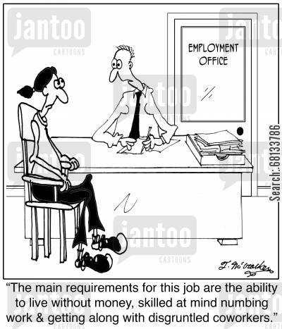 job satisfaction cartoon humor:  'The main requirements for this job are the ability to live without money, skilled at mind numbing work and getting along with disgruntled coworkers.'