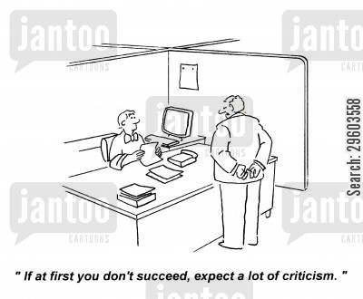 succeeding cartoon humor: 'If at first you don't succeed, expect a lot of criticism.'