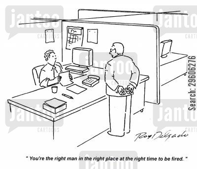 right cartoon humor: 'You're the right man in the right place at the right time to be fired.'