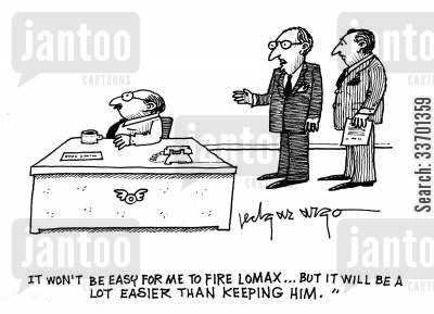 easier cartoon humor: 'It won't be easy for me to fire Lomax...But it will be a lot easier than keeping him.'