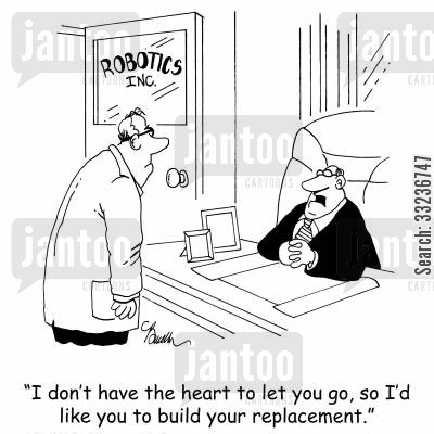 replacing cartoon humor: 'I don't have the heart to let you go, so I'd like you to build your replacement.'