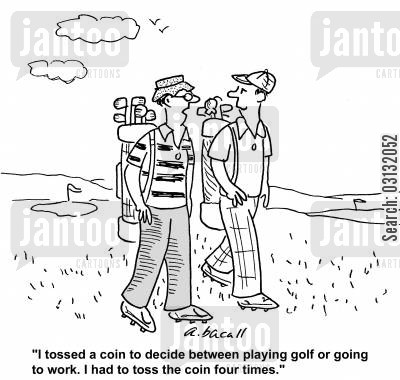 sickies cartoon humor: I tossed a coin to decide between playing golf or going to work. I had to toss the coin four times.