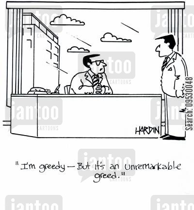 money maker cartoon humor: 'I'm greedy - But it's an unremarkable greed.'
