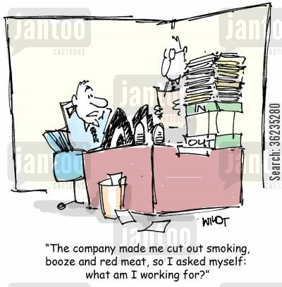 health workforces cartoon humor: The company made me cut out smoking, booze and red meat, so I asked myself, what am I working for?