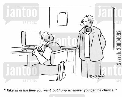 pushy cartoon humor: 'Take all the time you want, but hurry whenever you get the chance.'