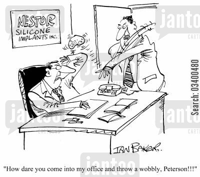 silicone implant cartoon humor: How dare you come into my office and throw a wobbly, Peterson!!!
