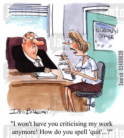 incapacity cartoon humor: I won't have you criticising my work anymore! How do you spell 'quit'?...