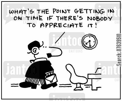 appreciated cartoon humor: 'What's the point getting in on time if there's nobody to appreciate it?'