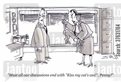 management style cartoon humor: 'Must all our discussions end with 'Kiss my cat's ass!', Penny?'