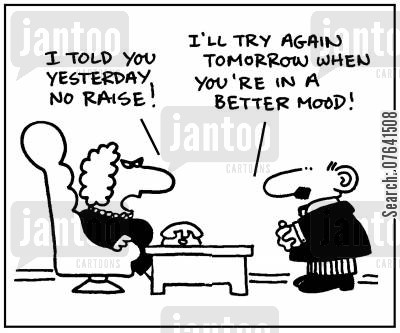 good moods cartoon humor: 'I told you yesterday no raise.' - 'I'll try again tomorrow when you're in a better mood.'
