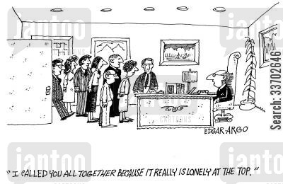at the top cartoon humor: 'I called you all together because it really is lonely at the top.'