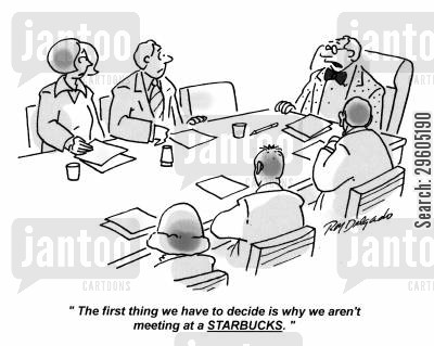 coffee shop cartoon humor: 'The first thing we have to decide is why we aren't meeting at a STARBUCKS.'