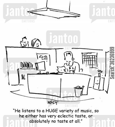 music fans cartoon humor: 'He listens to a huge variety of music, so he either has very eclectic taste, or absolutely no taste at all.'