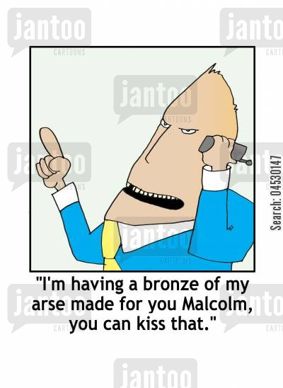 kiss cartoon humor: 'I'm having a bronze of my arse made for you Malcolm, you can kiss that.'