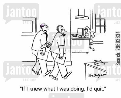 confuses cartoon humor: 'If I knew what I was doing, I'd quit.'