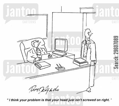 mental issues cartoon humor: 'I think your problem is that your head just isn't screwed on right.'