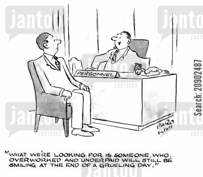employement cartoon humor: 'What we're looking for is someone, who, overworked and underpaid, will still be smiling at the end of a grueling day.'