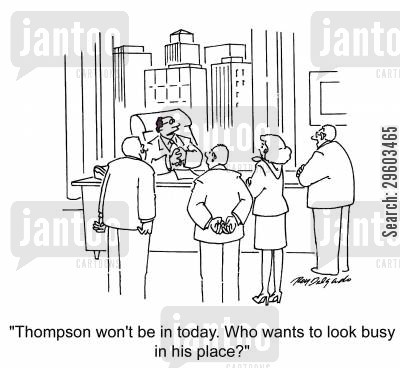 pretending cartoon humor: 'Thompson won't be in today. Who wants to look busy in his place?'