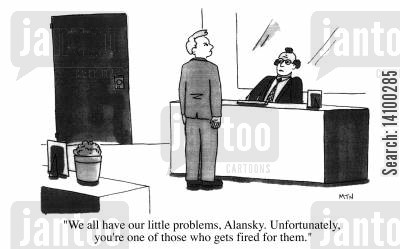 dismissed cartoon humor: We all have our little problems, Alansky. Unfortunately, you're one of those who gets fired for them.