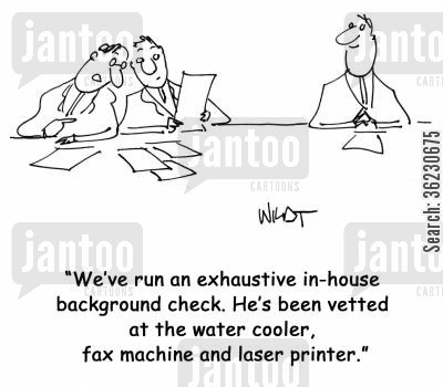 in house cartoon humor: We've run an exhaustive in-house background check. He's been vetted at the water cooler, fax machine and laser printer.