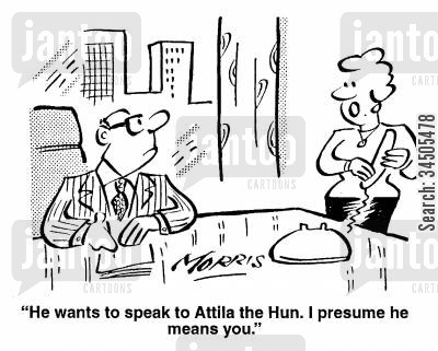 ruthlessness cartoon humor: He wants to speak to Attila the Hun. I presume he means you.