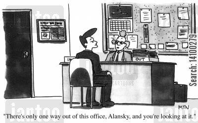 out tray cartoon humor: There's only one way out of this office, Alansky, and your looking at it