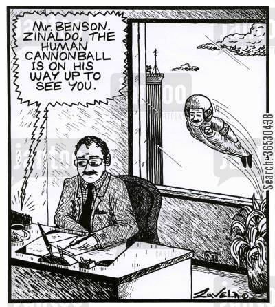 human cannonball cartoon humor: 'Mr.Benson. Zinaldo, the Human Cannonball is on his way up to see you.'
