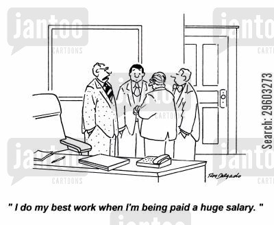 hinting cartoon humor: 'I do my best work when I'm being paid a huge salary.'