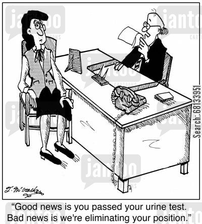 eliminated cartoon humor: 'Good news is you passed your urine test. Bad news is we're eliminating your position.'
