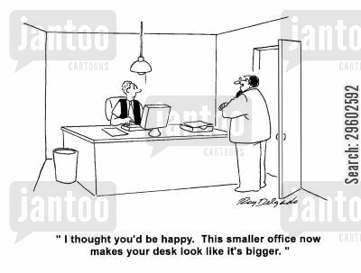 bigger cartoon humor: 'I thought you'd be happy. This smaller office now makes your desk look like it's bigger.'