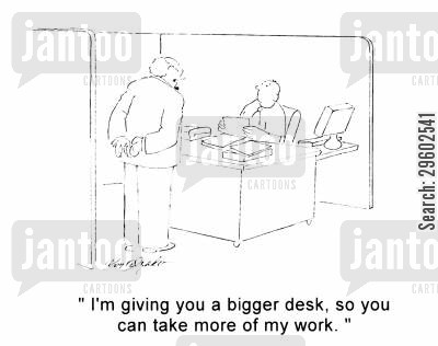 increased cartoon humor: 'I'm giving you a bigger desk, so you can take more of my work.'