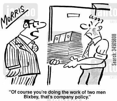 company policies cartoon humor: Of course you're doing the work of two men Bixbey, that's company policy.