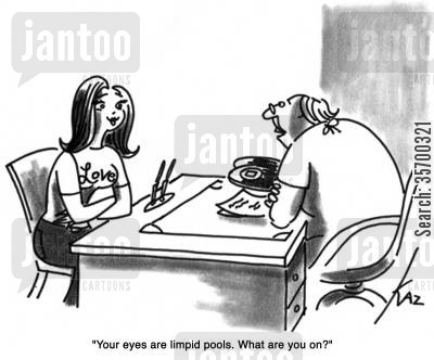 suspicious cartoon humor: 'Your eyes are limpid pools. What are you on?'