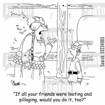 peer pressure cartoon humor: 'If all your friends were looting and pillaging, would you do it, too?'