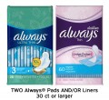 Save $3.00 on TWO Always® Pads AND/OR Liners 30 ct or larger (excludes trial/travel size