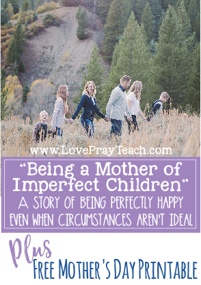 Being a Mother of Imperfect Children Plus Free Mother's Day Printable on LovePrayTeach.com