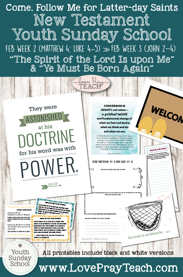 "2019 Come, Follow Me -- Youth Sunday School New Testament "" February 4–10 Matthew 4; Luke 4–5 ""The Spirit of the Lord Is upon Me"" and February 11–17 John 2–4 ""Ye Must Be Born Again"" Printable Lesson Packet www.LovePrayTeach.com"