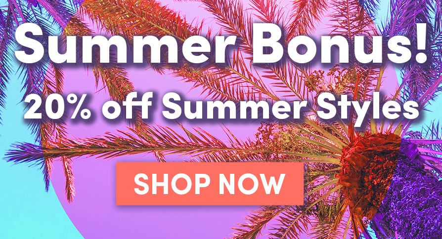 Summer Bonus! 20% off Summer Styles | SHOP NOW