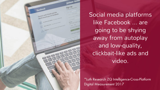 Social media platforms like Facebook ... are going to be shying away from autoplay and low-quality, clickbait-like ads and video.