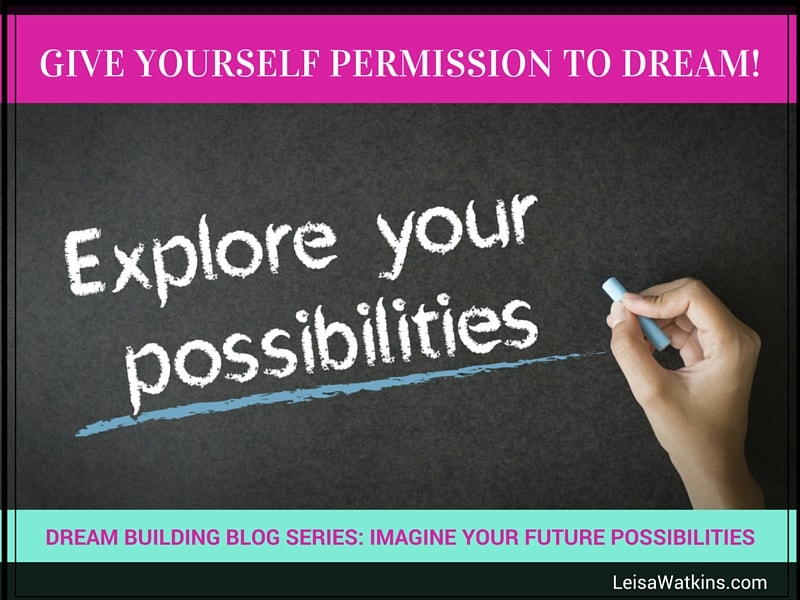 Give Yourself Permission to Dream: Explore Your Possibilities