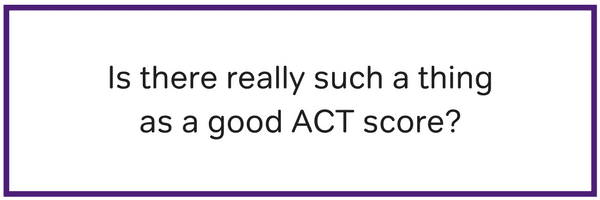 Is there really such a thing as a good ACT score