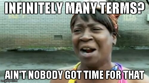 Infinitely many terms?  Ain't nobody got time for that