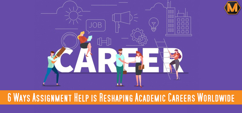 Know How Assignment Help is Reshaping Academic Careers Worldwide
