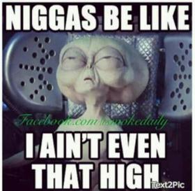 I ain't even that high