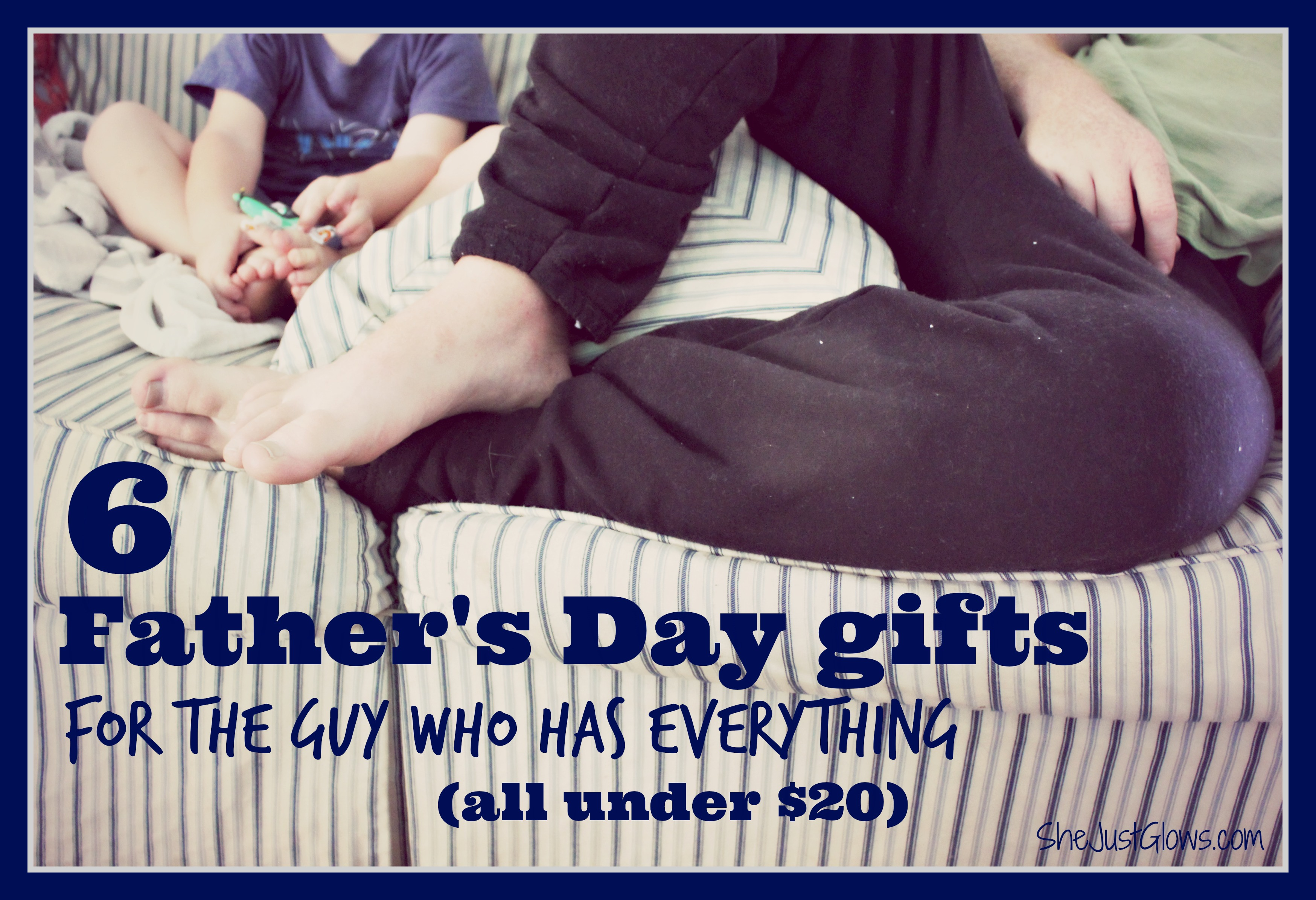 6 Father's Day Gifts for the Guy Who Has Everything (All Under $20) SheJustGlows.com
